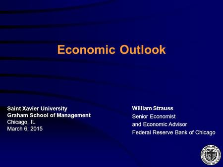 Economic Outlook William Strauss Senior Economist and Economic Advisor Federal Reserve Bank of Chicago Saint Xavier University Graham School of Management.