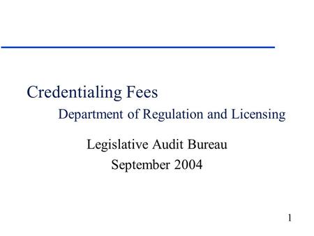 1 Credentialing Fees Department of Regulation and Licensing Legislative Audit Bureau September 2004.