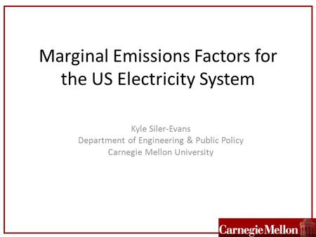 Marginal Emissions Factors for the US Electricity System Kyle Siler-Evans Department of Engineering & Public Policy Carnegie Mellon University.