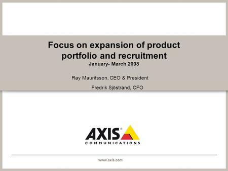 Www.axis.com Focus on expansion of product portfolio and recruitment January- March 2008 Ray Mauritsson, CEO & President Fredrik Sjöstrand, CFO.