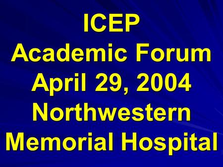 ICEP Academic Forum April 29, 2004 Northwestern Memorial Hospital.