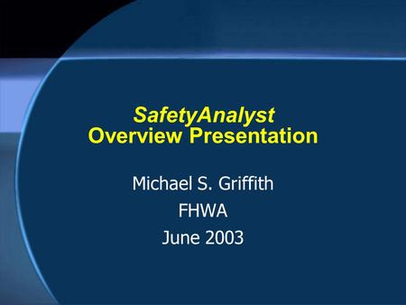 SafetyAnalyst Overview Presentation Michael S. Griffith FHWA June 2003.