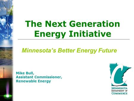 Minnesota's Better Energy Future Mike Bull, Assistant Commissioner, Renewable Energy The Next Generation Energy Initiative.