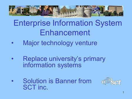 1 Enterprise Information System Enhancement Major technology venture Replace university's primary information systems Solution is Banner from SCT inc.