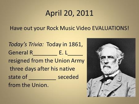 April 20, 2011 Have out your Rock Music Video EVALUATIONS! Today's Trivia: Today in 1861, General R________ E. L_____ resigned from the Union Army three.