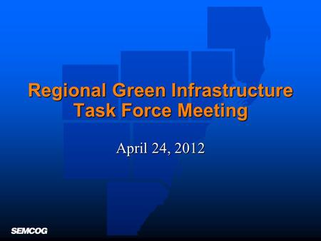 Regional Green Infrastructure Task Force Meeting April 24, 2012.