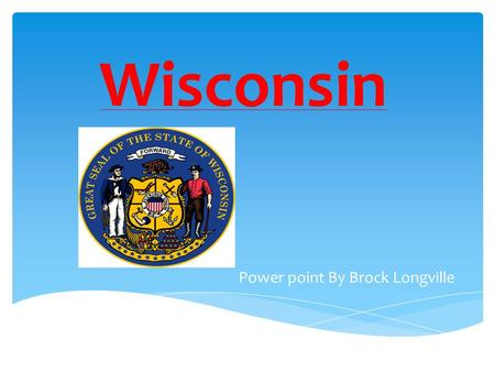 "Wisconsin Power point By Brock Longville. ""The Badger State"""