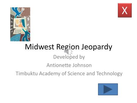 Midwest Region Jeopardy Developed by Antionette Johnson Timbuktu Academy of Science and Technology X X.