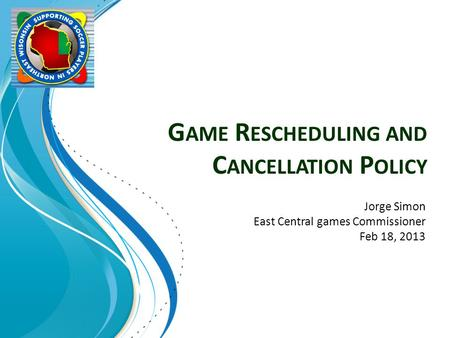 G AME R ESCHEDULING AND C ANCELLATION P OLICY Jorge Simon East Central games Commissioner Feb 18, 2013.