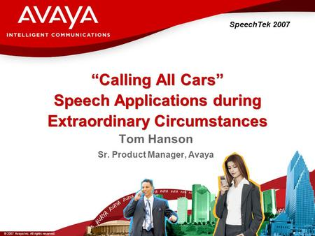 "© 2007 Avaya Inc. All rights reserved. ""Calling All Cars"" Speech Applications during Extraordinary Circumstances SpeechTek 2007 Tom Hanson Sr. Product."