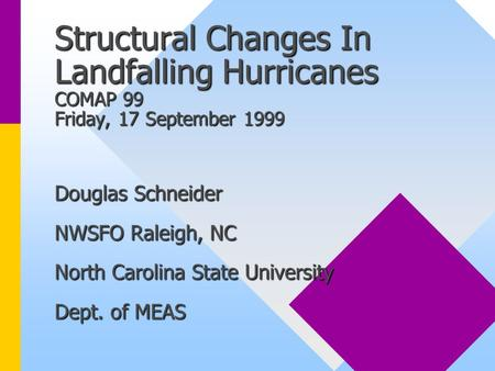 Structural Changes In Landfalling Hurricanes COMAP 99 Friday, 17 September 1999 Douglas Schneider NWSFO Raleigh, NC North Carolina State University Dept.