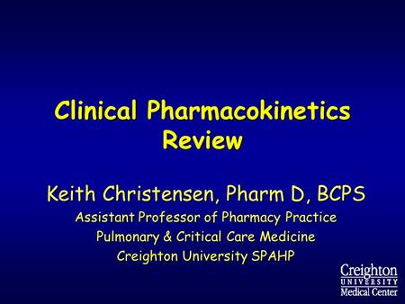 Clinical Pharmacokinetics Review Keith Christensen, Pharm D, BCPS Assistant Professor of Pharmacy Practice Pulmonary & Critical Care Medicine Creighton.
