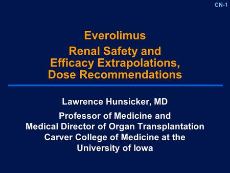 CN-1 Everolimus Renal Safety and Efficacy Extrapolations, Dose Recommendations Lawrence Hunsicker, MD Professor of Medicine and Medical Director of Organ.