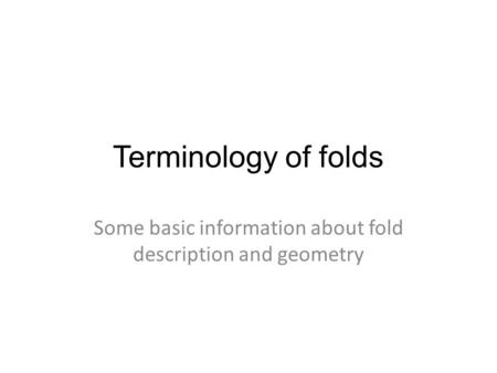 Terminology of folds Some basic information about fold description and geometry.