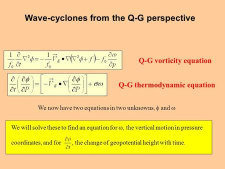 Q-G vorticity equation Q-G thermodynamic equation We now have two equations in two unknowns,  and  We will solve these to find an equation for , the.