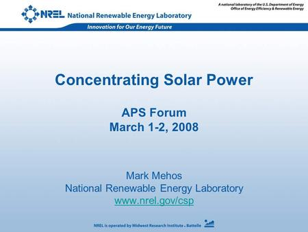 Concentrating Solar <strong>Power</strong> APS Forum March 1-2, 2008 Mark Mehos National Renewable Energy Laboratory www.nrel.gov/csp.