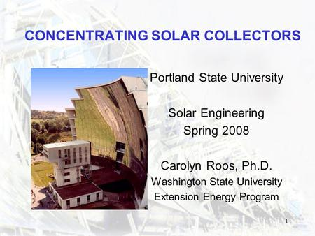 1 CONCENTRATING <strong>SOLAR</strong> COLLECTORS Portland State University <strong>Solar</strong> Engineering Spring 2008 Carolyn Roos, Ph.D. Washington State University Extension Energy.