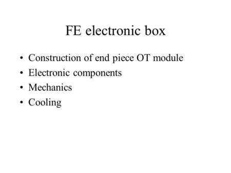FE electronic box Construction of end piece OT module Electronic components Mechanics Cooling.
