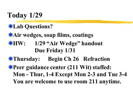"Today 1/29  Lab Questions?  Air wedges, soap films, coatings  HW:1/29 ""Air Wedge"" handout Due Friday 1/31  Thursday:Begin Ch 26 Refraction  Peer guidance."