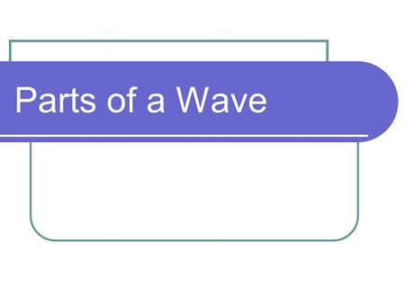 Parts of a Wave. Crest Point of maximum displacement trough crest.