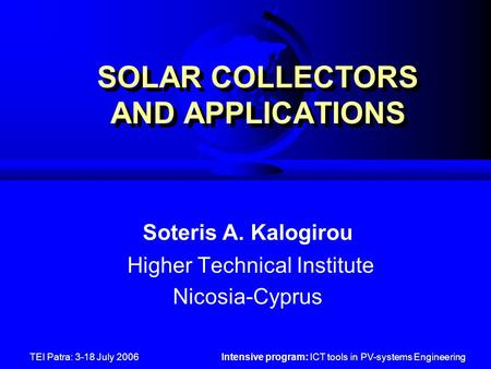 TEI Patra: 3-18 July 2006Intensive program: ICT tools in PV-systems Engineering SOLAR COLLECTORS AND APPLICATIONS Soteris A. Kalogirou Higher Technical.