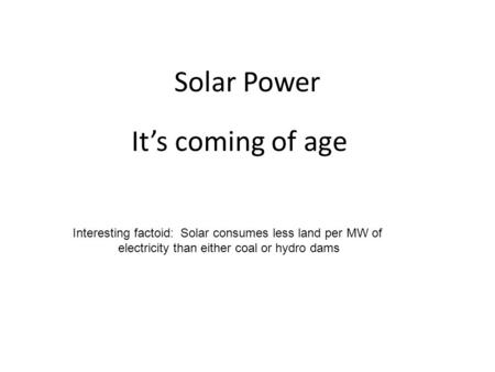 <strong>Solar</strong> Power It's coming of age Interesting factoid: <strong>Solar</strong> consumes less land per MW of <strong>electricity</strong> than either coal or hydro dams.