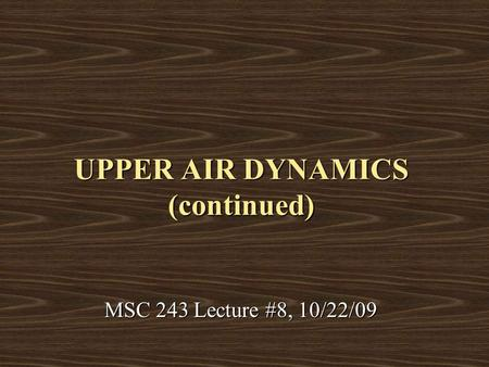 UPPER AIR DYNAMICS (continued) MSC 243 Lecture #8, 10/22/09.
