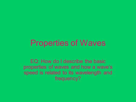 Properties of Waves EQ: How do I describe the basic properties of waves and how a wave's speed is related to its wavelength and frequency?