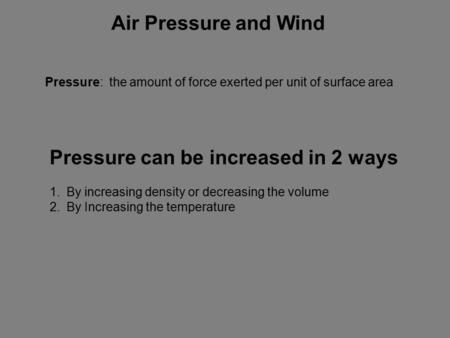 Air Pressure and Wind Pressure: the amount of force exerted per unit of surface area Pressure can be increased in 2 ways 1.By increasing density or decreasing.