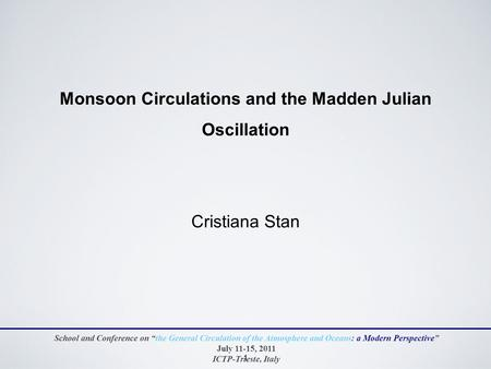 "1 Monsoon Circulations and the Madden Julian Oscillation Cristiana Stan School and Conference on ""the General Circulation of the Atmosphere and Oceans:"