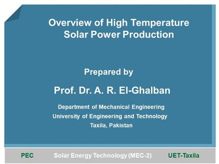 PEC Solar Energy Technology (MEC-2) UET-Taxila Overview of High Temperature Solar Power Production Prof. Dr. A. R. El-Ghalban Department of Mechanical.