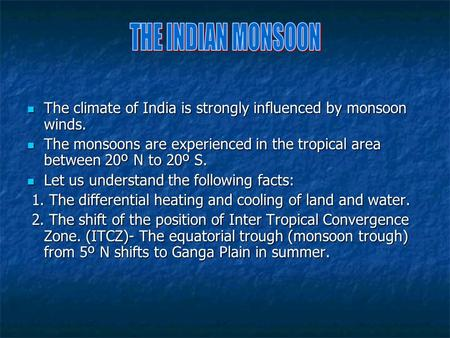 THE INDIAN MONSOON The climate of India is strongly influenced by monsoon winds. The monsoons are experienced in the tropical area between 20º N to 20º.