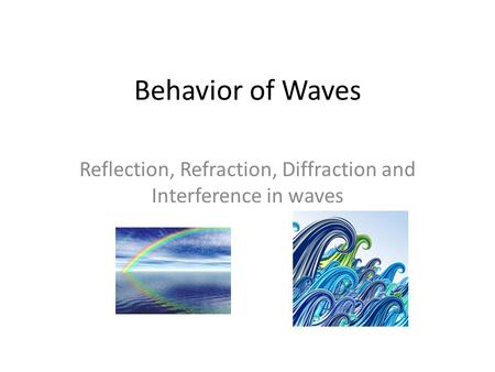 Behavior of Waves Reflection, Refraction, Diffraction and Interference in waves.