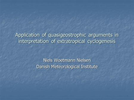 Application of quasigeostrophic arguments in interpretation of extratropical cyclogenesis Niels Woetmann Nielsen Danish Meteorological Institute.