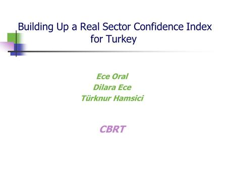 Building Up a Real Sector Confidence Index for Turkey Ece Oral Dilara Ece Türknur Hamsici CBRT.