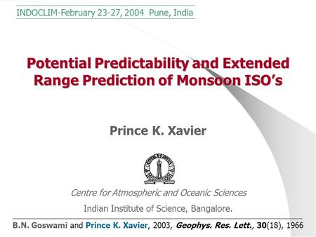 Potential Predictability and Extended Range Prediction of Monsoon ISO's Prince K. Xavier Centre for Atmospheric and Oceanic Sciences Indian Institute of.