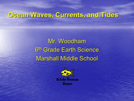 Ocean Waves, Currents, and Tides Mr. Woodham 6 th Grade Earth Science Marshall Middle School.