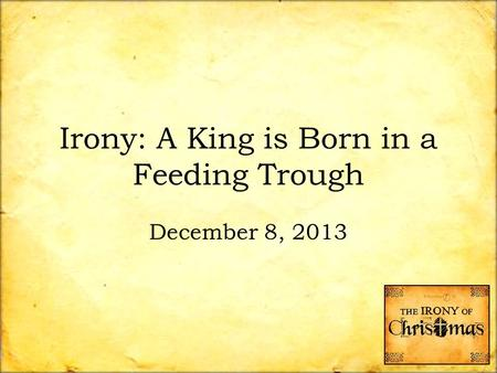 Irony: A King is Born in a Feeding Trough December 8, 2013.