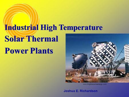 Joshua E. Richardson Industrial High Temperature Solar Thermal Power Plants www.brightsourceenergy.com.