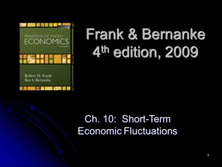 1 Frank & Bernanke 4 th edition, 2009 Ch. 10: Short-Term Economic Fluctuations.