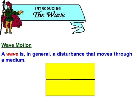 Wave Motion A wave is, in general, a disturbance that moves through a medium.
