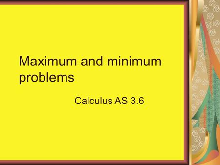 Maximum and minimum problems Calculus AS 3.6. A rectangular block is constructed so that its length is twice its breadth. Find the least possible surface.