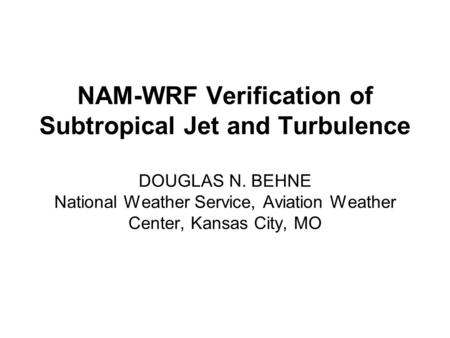 NAM-WRF Verification of Subtropical Jet and Turbulence DOUGLAS N. BEHNE National Weather Service, Aviation Weather Center, Kansas City, MO.
