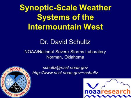 Synoptic-Scale Weather Systems of the Intermountain West Dr. David Schultz NOAA/National Severe Storms Laboratory Norman, Oklahoma