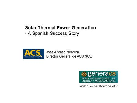 1 Solar Thermal Power Generation - A Spanish Success Story Jose Alfonso Nebrera Director General de ACS SCE Madrid, 26 de febrero de 2008.