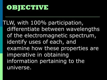 OBJECTIVE TLW, with 100% participation, differentiate between wavelengths of the electromagnetic spectrum, identify uses of each, and examine how these.
