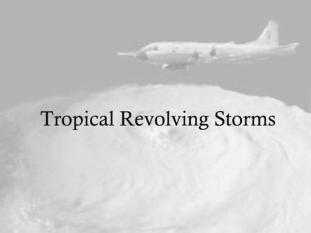 Tropical Revolving Storms Tropical Cyclogenesis Warm ocean waters - at least 26.5°C throughout a depth of 50m Unstable/moist atmosphere - rapid cooling.
