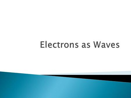 Electrons as Waves.