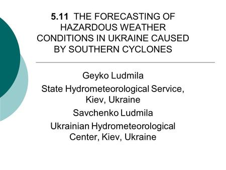 5.11 THE FORECASTING OF HAZARDOUS WEATHER CONDITIONS IN UKRAINE CAUSED BY SOUTHERN CYCLONES Geyko Ludmila State Hydrometeorological Service, Kiev, Ukraine.