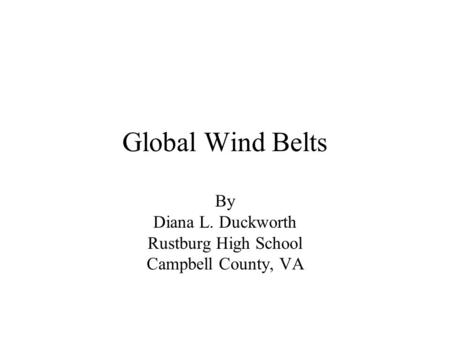 Global Wind Belts By Diana L. Duckworth Rustburg High School Campbell County, VA.